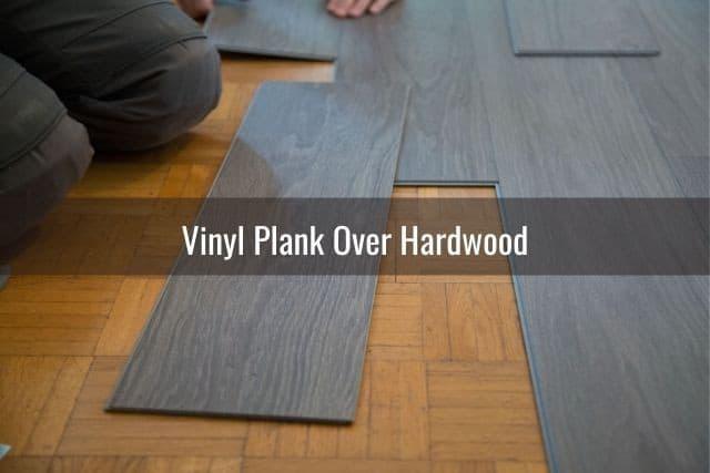 You Install Vinyl Plank Over Hardwood, What Is Better Vinyl Or Laminate Flooring