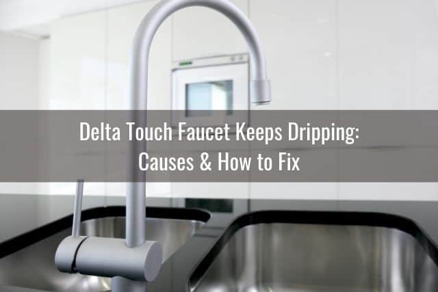 Delta Touch Faucet Keeps Dripping: Causes & How to Fix