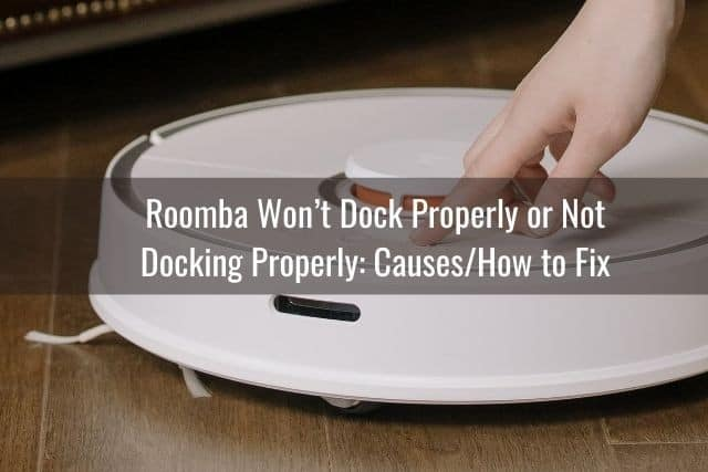 Roomba Won't Dock Properly or Not Docking Properly: Causes/How to Fix