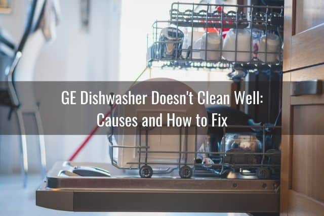 GE Dishwasher Doesn't Clean Well: Causes and How to Fix