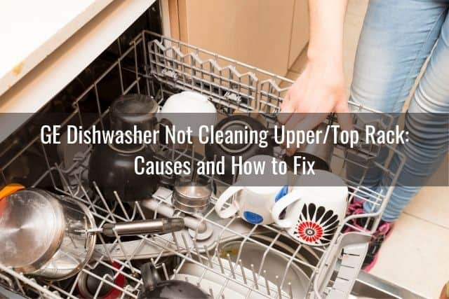 GE Dishwasher Not Cleaning Upper/Top Rack: Causes and How to Fix