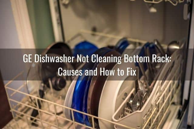 GE Dishwasher Not Cleaning Bottom Rack: Causes and How to Fix