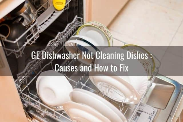 GE Dishwasher Not Cleaning Dishes: Causes and How to Fix