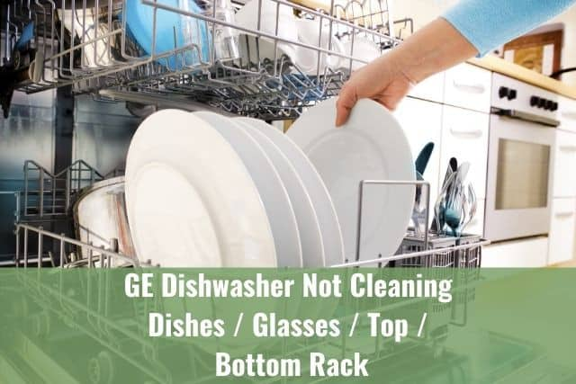 GE Dishwasher Not Cleaning Dishes/Glasses/Top/Bottom Rack