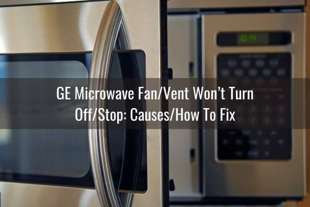 GE Microwave Fan/Vent Won't Turn Off/Stop: Causes/How To Fix