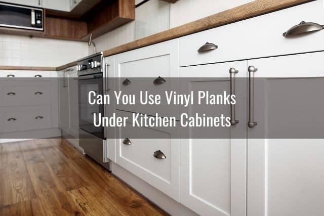 Vinyl Plank Under Cabinets Appliances, Install Flooring Under Kitchen Cabinets