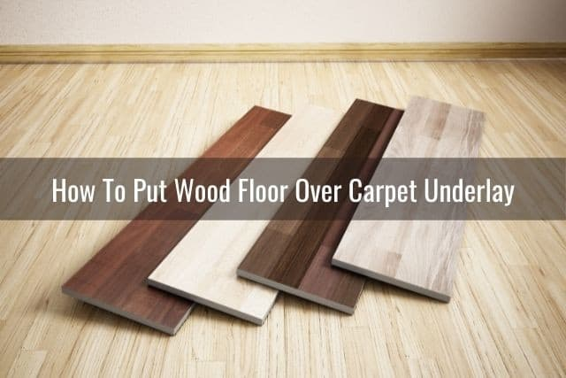 Lay Wood Floor Over Carpet Underlay, Can Laminate Flooring Be Laid Over Carpet Underlay